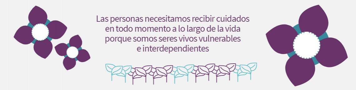 Las personas necesitamos recibir cuidados en todo momento a lo largo de la vida porque somos seres vivos vulnerables e interdependientes