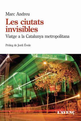 Llibre: Les ciutats invisibles. Viatge a la Catalunya metropolitana. Marc Andreu Acebal. L'Avenç, 2016