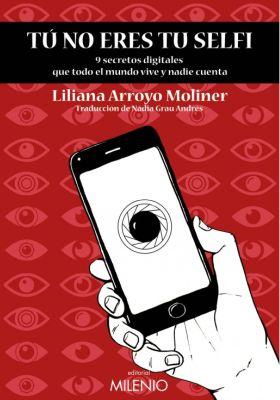 Llibre: Tú no eres tu selfie: 9 secretos digitales que todo el mundo vive y nadie cuenta. Liliana Arroyo. Milenio, 2020