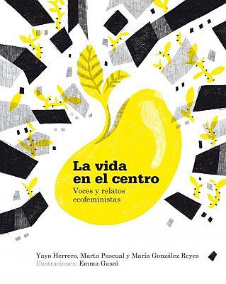 Llibre: La vida en el centro. Voces y relatos ecofeministas. Yayo Herrero, Marta Pascual i María González Reyes. Libros en accción, 2018