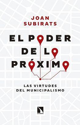 Llibre: El poder de lo próximo. Las virtudes del municipalismo. Joan Subirats. Los Libros de la Catarata, 2016