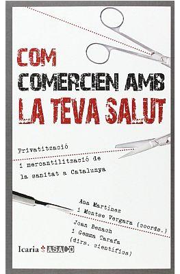 Llibre: Com comercien amb la teva salut. Privatització i mercantilització de la sanitat a Catalunya. Gemma Tarafa et al. Icaria, 2014