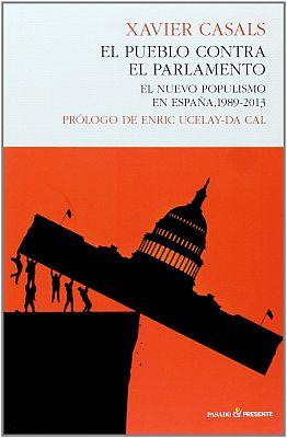 Llibre: El pueblo contra el parlamento. El nuevo populismo en España, 1989-2013. Xavier Casals. Pasado y presente, 2013